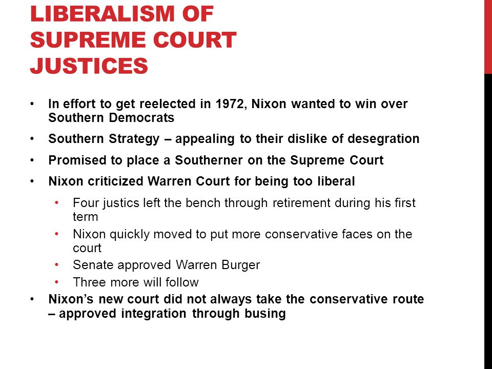 LIBERALISM OF SUPREME COURT JUSTICES In effort to get reelected in 1972, Nixon wanted to win over Southern Democrats Southern Strategy – appealing to their dislike of desegration Promised to place a Southerner on the Supreme Court Nixon criticized Warren Court for being too liberal Four justics left the bench through retirement during his first term Nixon quickly moved to put more conservative faces on the court Senate approved Warren Burger Three more will follow Nixon's new court did not always take the conservative route – approved integration through busing