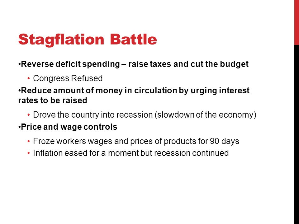 Stagflation Battle Reverse deficit spending – raise taxes and cut the budget Congress Refused Reduce amount of money in circulation by urging interest rates to be raised Drove the country into recession (slowdown of the economy) Price and wage controls Froze workers wages and prices of products for 90 days Inflation eased for a moment but recession continued