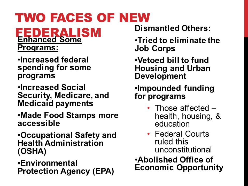 TWO FACES OF NEW FEDERALISM Enhanced Some Programs: Increased federal spending for some programs Increased Social Security, Medicare, and Medicaid payments Made Food Stamps more accessible Occupational Safety and Health Administration (OSHA) Environmental Protection Agency (EPA) Dismantled Others: Tried to eliminate the Job Corps Vetoed bill to fund Housing and Urban Development Impounded funding for programs Those affected – health, housing, & education Federal Courts ruled this unconstitutional Abolished Office of Economic Opportunity