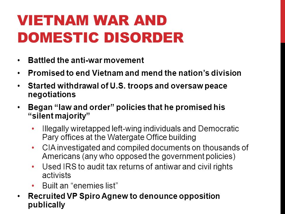 VIETNAM WAR AND DOMESTIC DISORDER Battled the anti-war movement Promised to end Vietnam and mend the nation's division Started withdrawal of U.S.