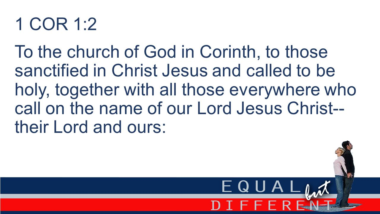 1 COR 1:2 To the church of God in Corinth, to those sanctified in Christ Jesus and called to be holy, together with all those everywhere who call on t