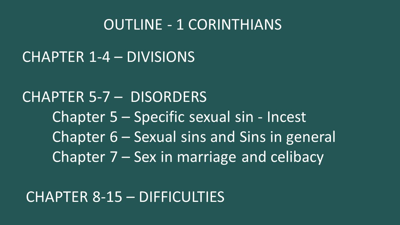 OUTLINE - 1 CORINTHIANS CHAPTER 1-4 – DIVISIONS CHAPTER 5-7 – DISORDERS Chapter 5 – Specific sexual sin - Incest Chapter 6 – Sexual sins and Sins in general Chapter 7 – Sex in marriage and celibacy CHAPTER 8-15 – DIFFICULTIES