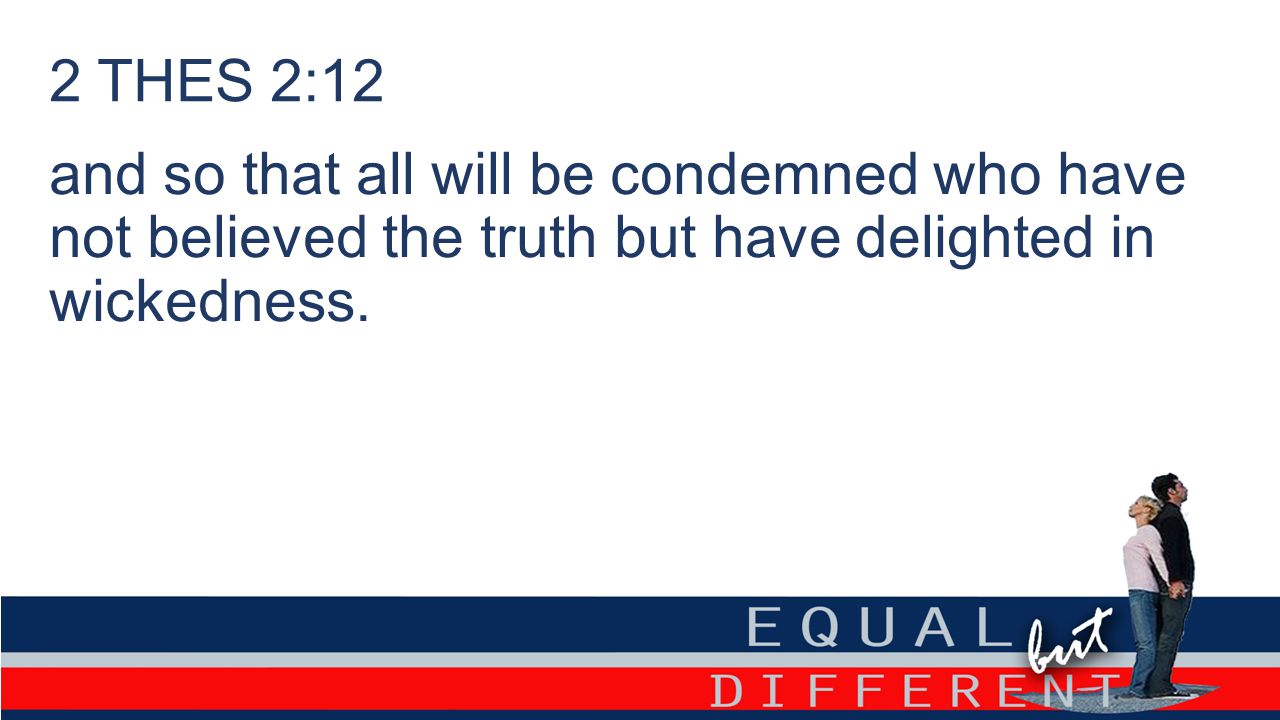 2 THES 2:12 and so that all will be condemned who have not believed the truth but have delighted in wickedness.