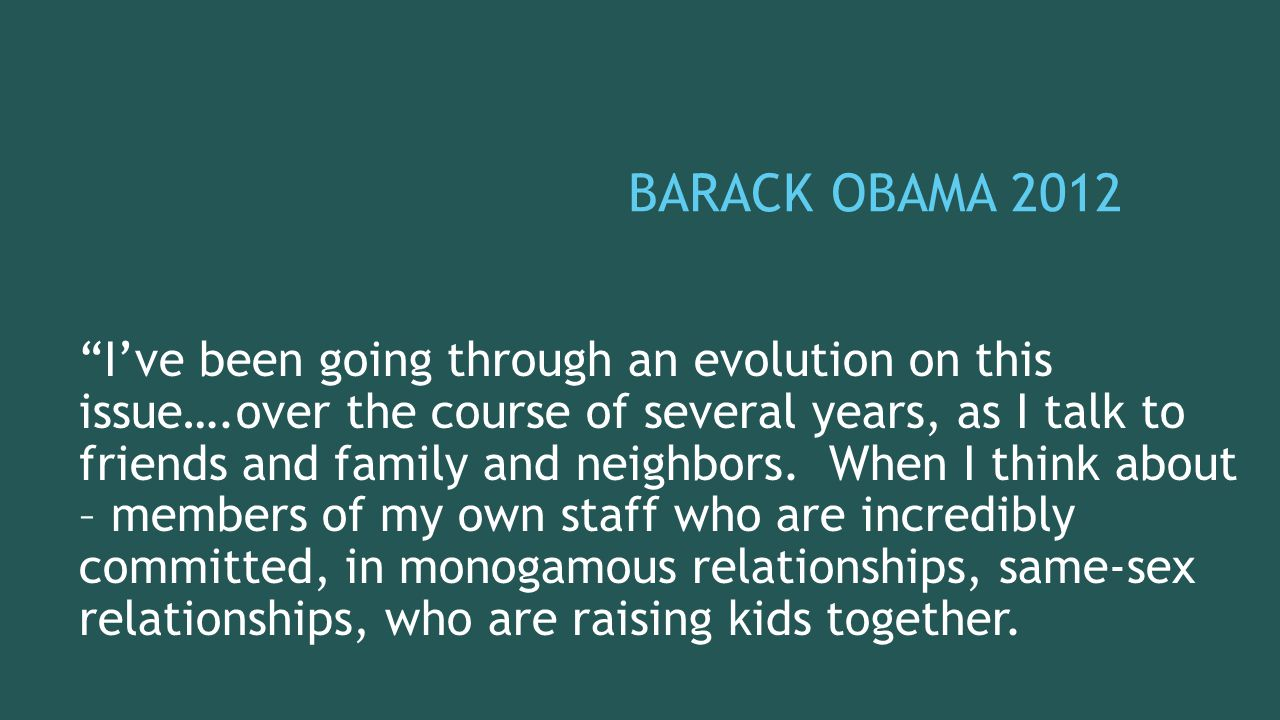 BARACK OBAMA 2012 I've been going through an evolution on this issue….over the course of several years, as I talk to friends and family and neighbors.