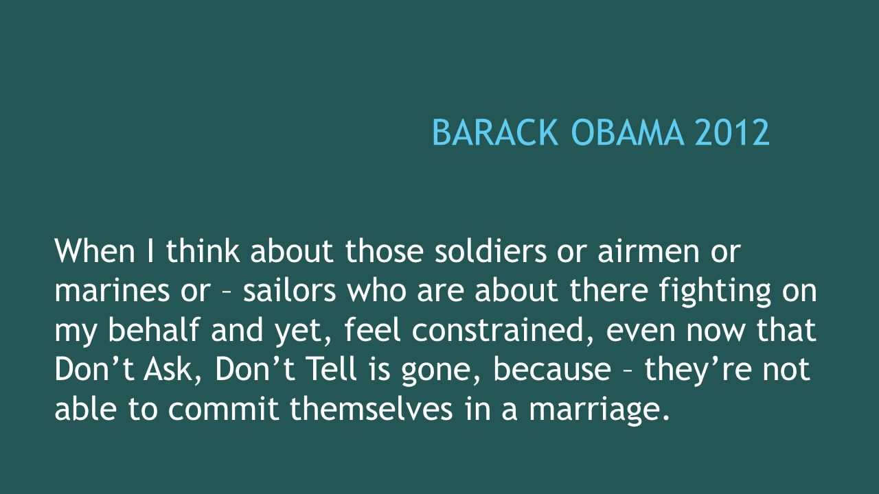 BARACK OBAMA 2012 When I think about those soldiers or airmen or marines or – sailors who are about there fighting on my behalf and yet, feel constrai