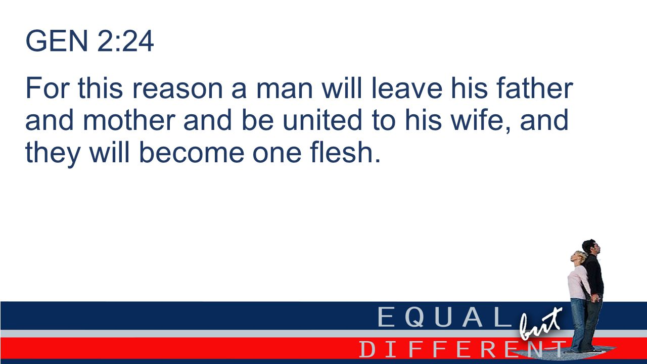 GEN 2:24 For this reason a man will leave his father and mother and be united to his wife, and they will become one flesh.