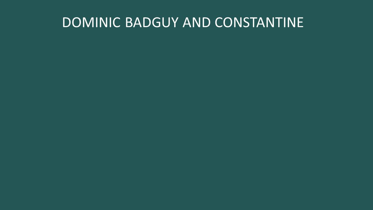 DOMINIC BADGUY AND CONSTANTINE