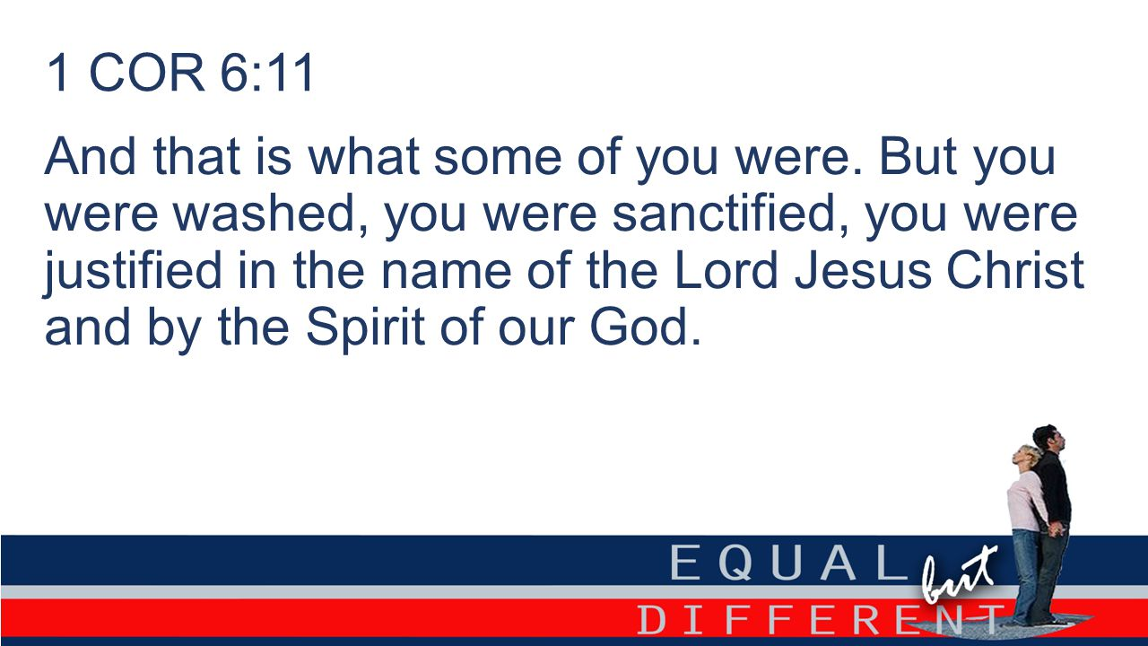 And that is what some of you were. But you were washed, you were sanctified, you were justified in the name of the Lord Jesus Christ and by the Spirit