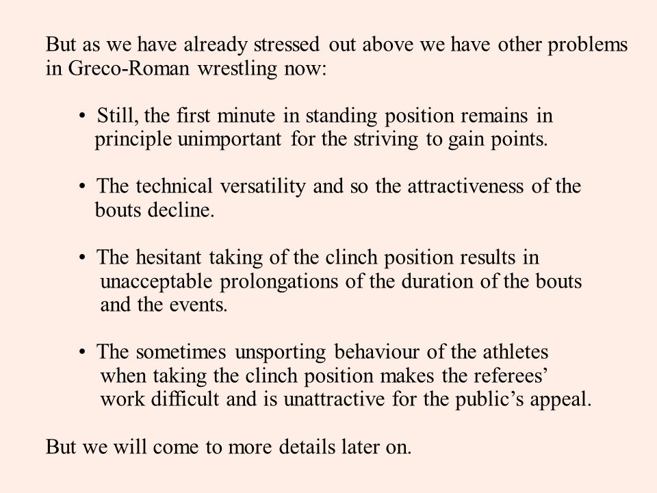 But as we have already stressed out above we have other problems in Greco-Roman wrestling now: Still, the first minute in standing position remains in principle unimportant for the striving to gain points.