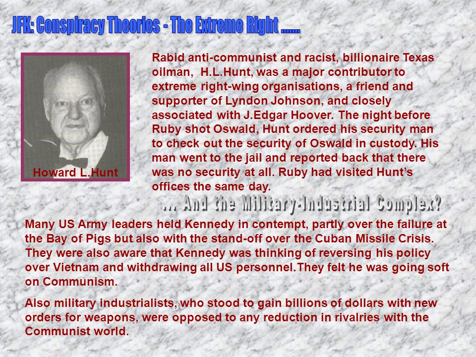 Howard L.Hunt Rabid anti-communist and racist, billionaire Texas oilman, H.L.Hunt, was a major contributor to extreme right-wing organisations, a friend and supporter of Lyndon Johnson, and closely associated with J.Edgar Hoover.