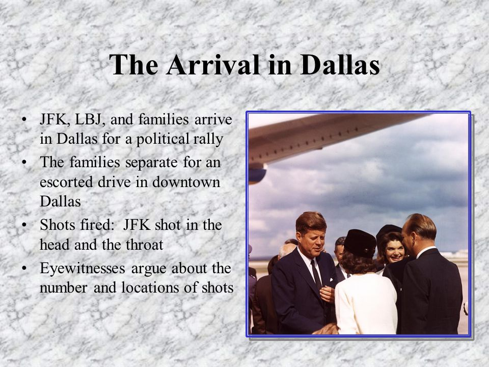 The Arrival in Dallas JFK, LBJ, and families arrive in Dallas for a political rally The families separate for an escorted drive in downtown Dallas Shots fired: JFK shot in the head and the throat Eyewitnesses argue about the number and locations of shots