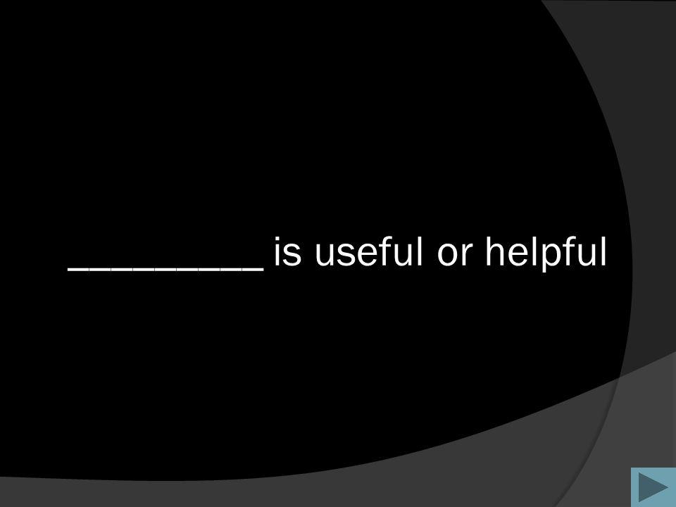_________ is useful or helpful