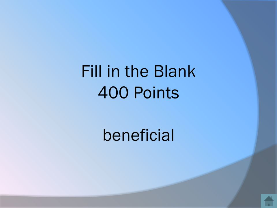 Fill in the Blank 400 Points beneficial