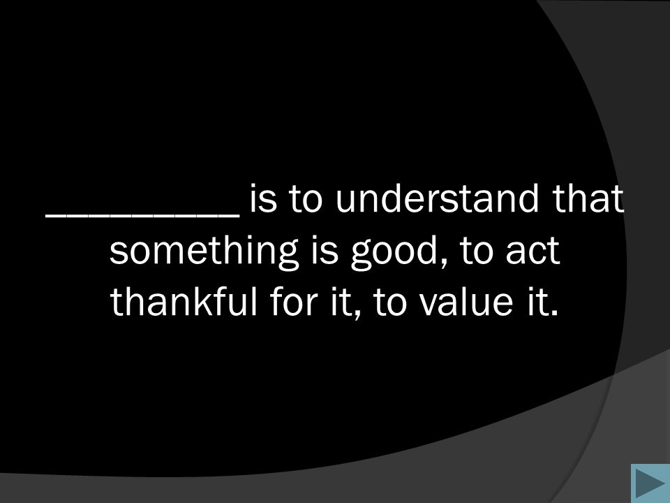 _________ is to understand that something is good, to act thankful for it, to value it.