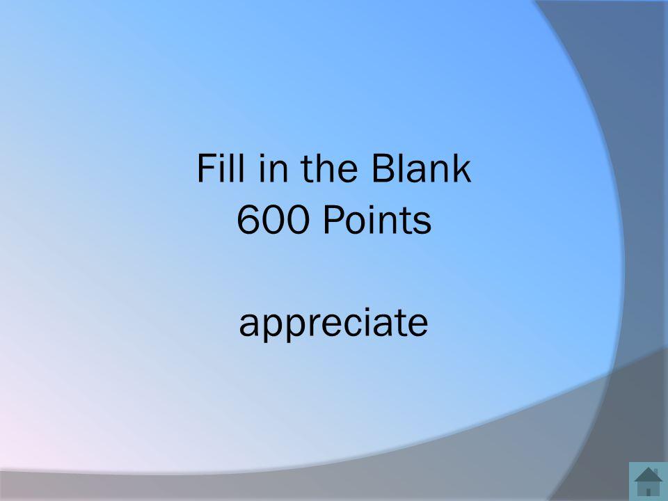 Fill in the Blank 600 Points appreciate