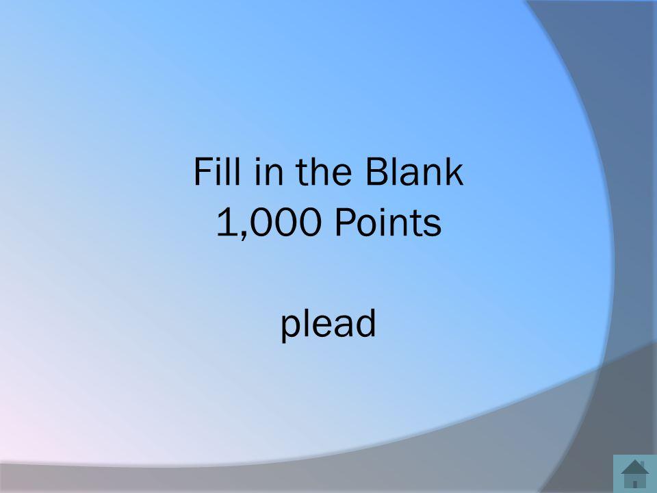 Fill in the Blank 1,000 Points plead