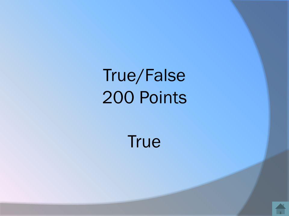 True/False 200 Points True