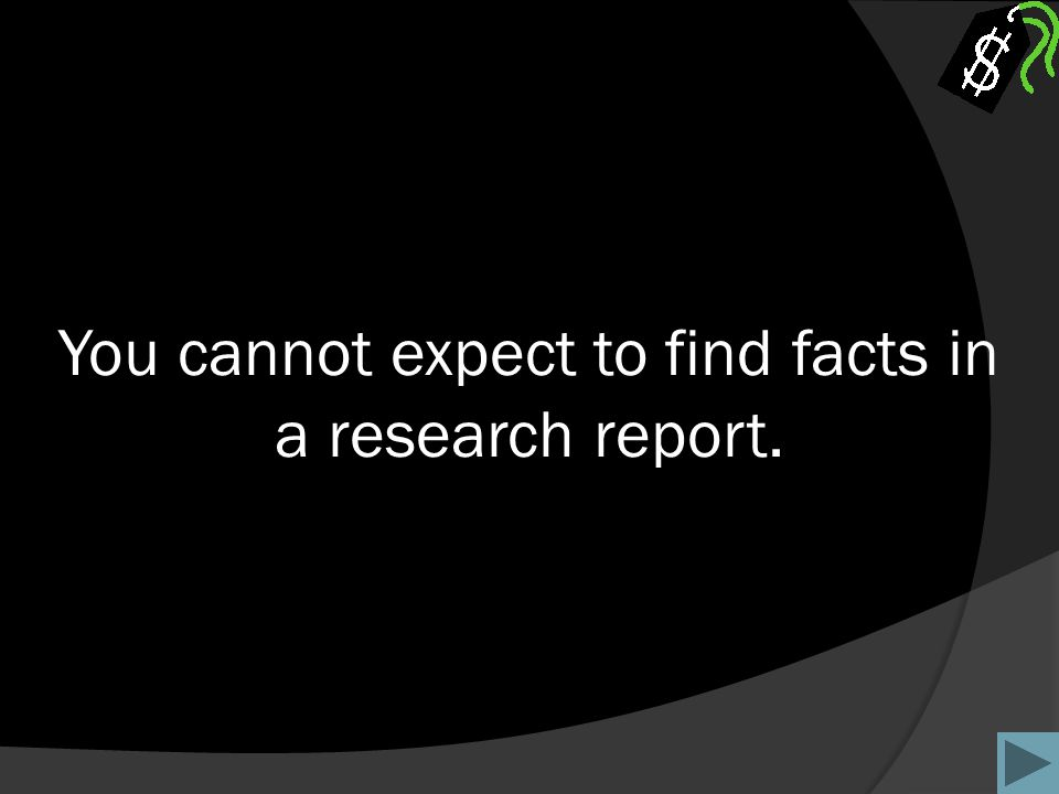 You cannot expect to find facts in a research report.