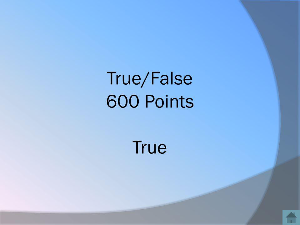 True/False 600 Points True