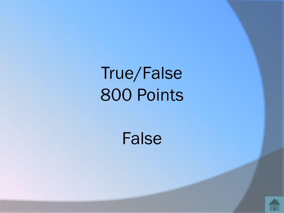 True/False 800 Points False