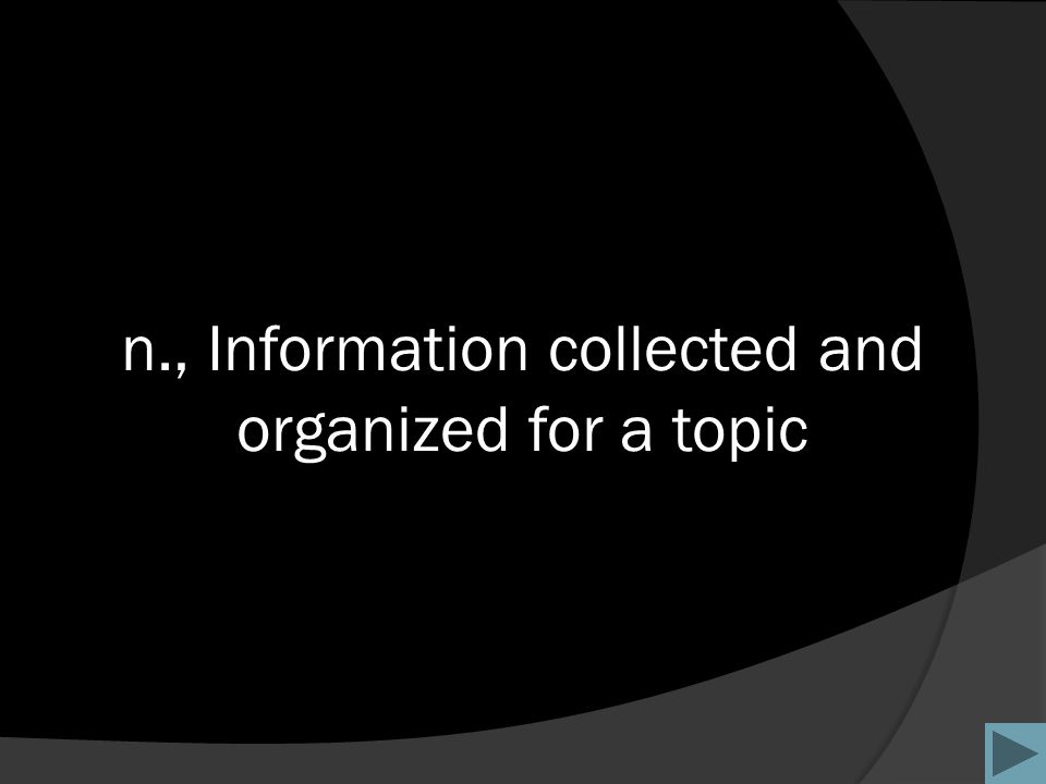 n., Information collected and organized for a topic