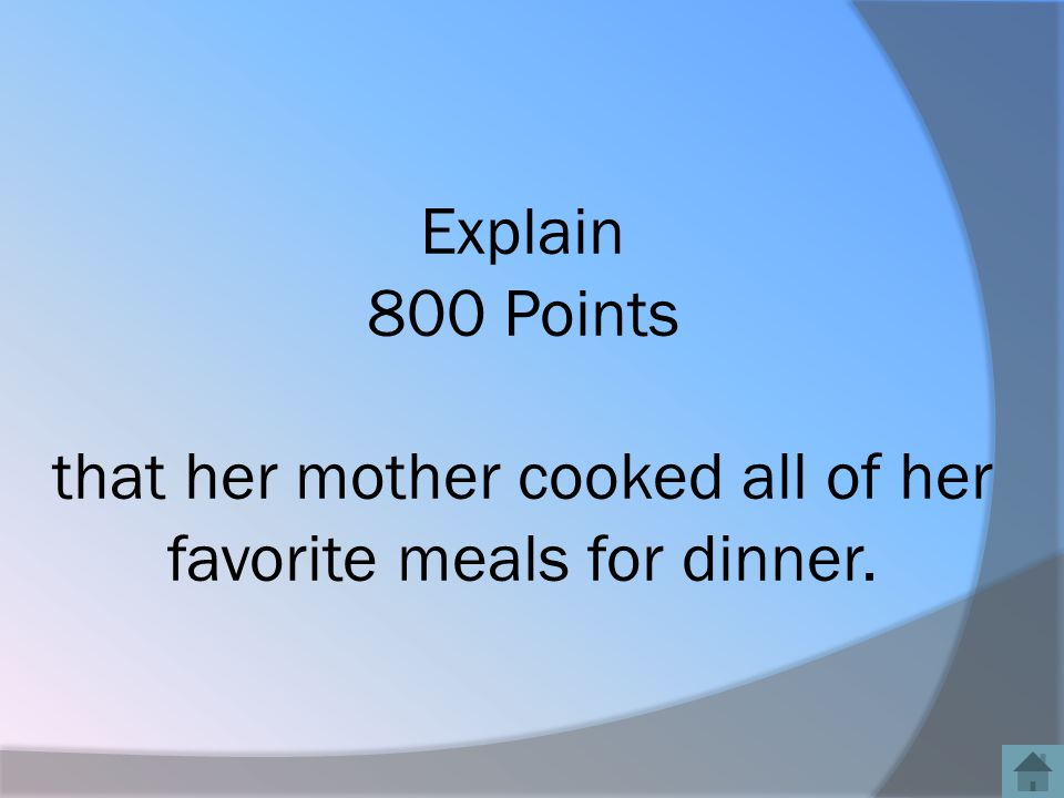 Explain 800 Points that her mother cooked all of her favorite meals for dinner.