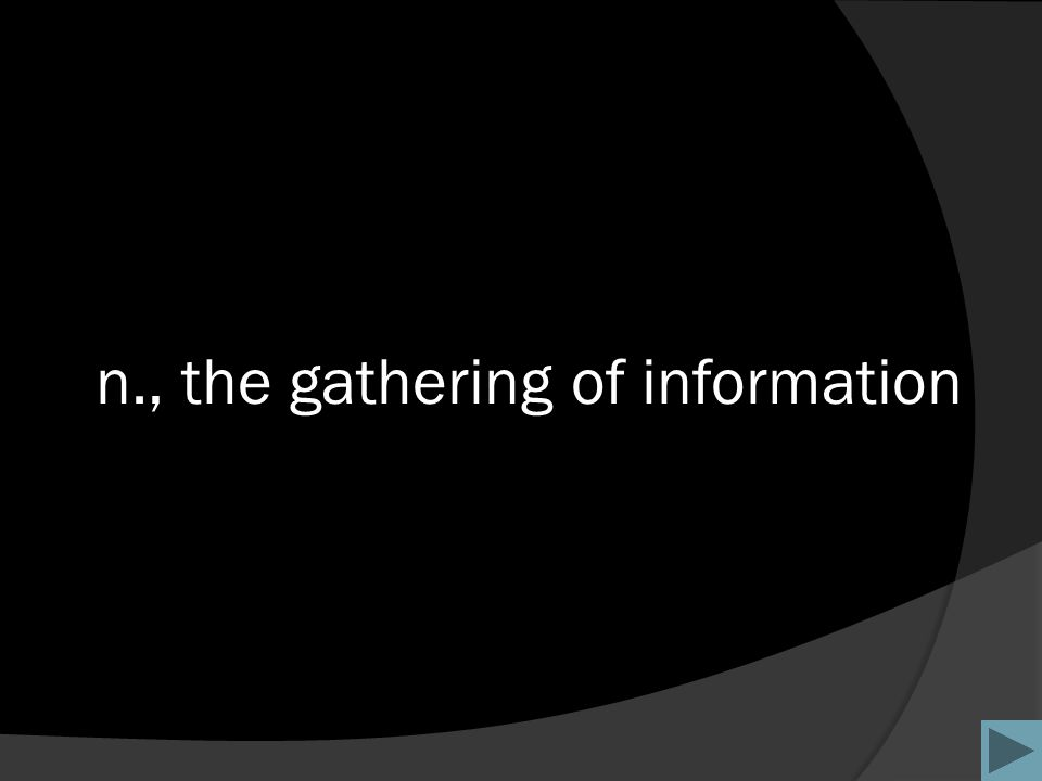 n., the gathering of information