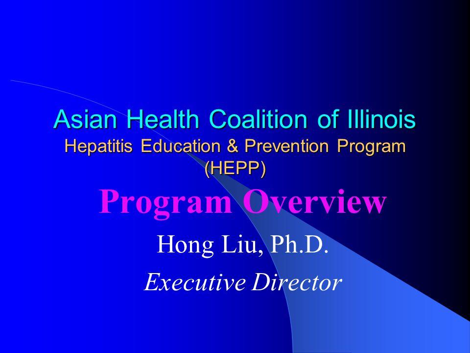 Asian Health Coalition of Illinois Hepatitis Education & Prevention Program (HEPP) Program Overview Hong Liu, Ph.D.