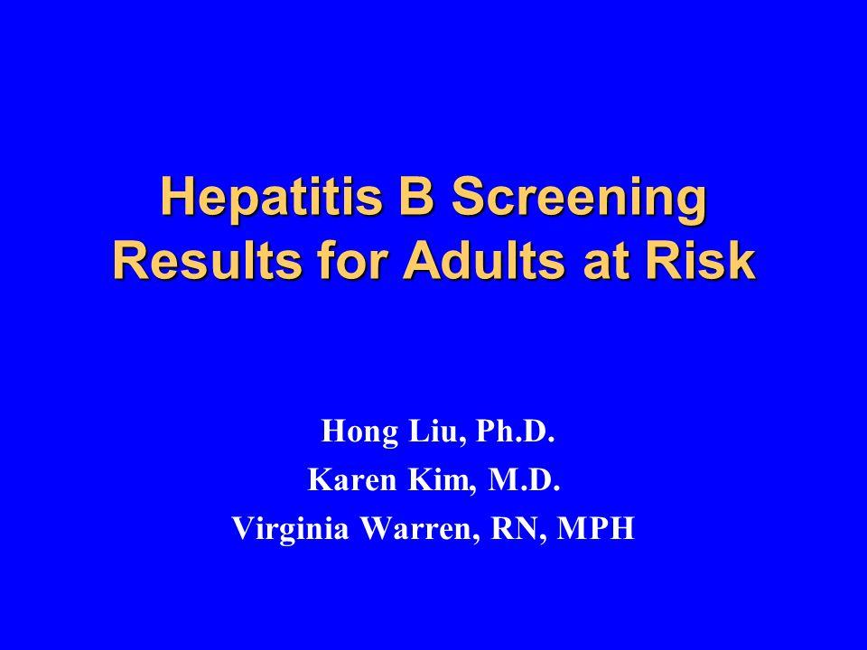 Hepatitis B Screening Results for Adults at Risk Hong Liu, Ph.D.