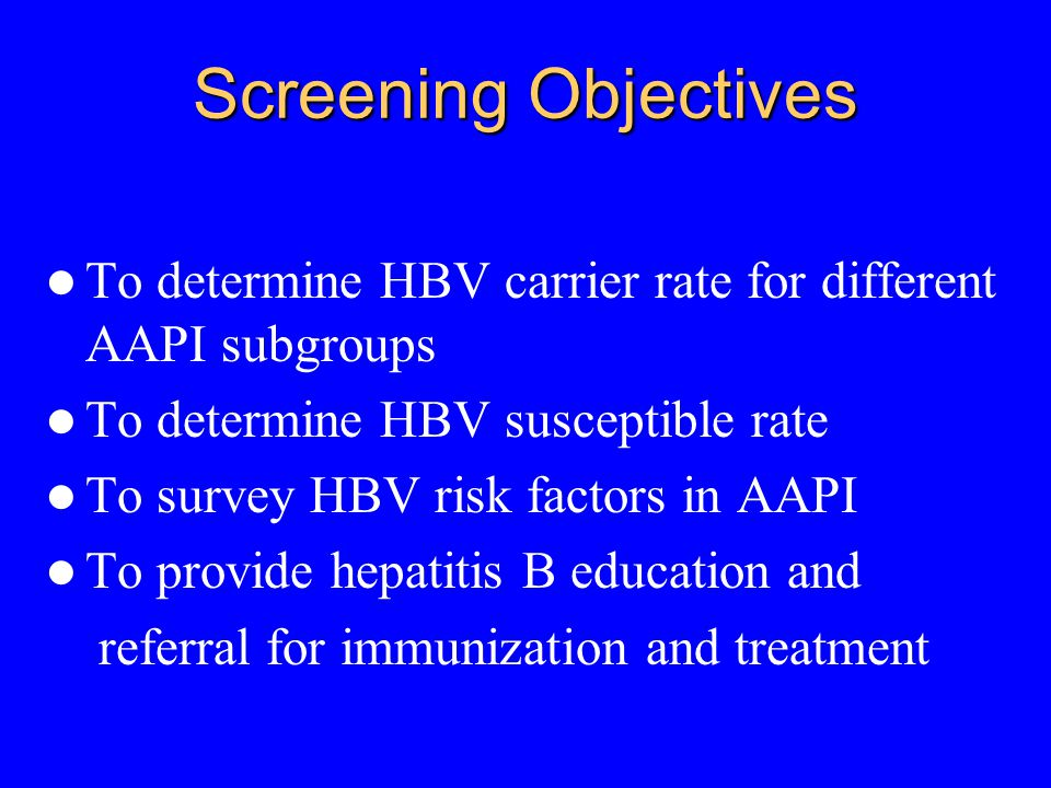 Screening Objectives To determine HBV carrier rate for different AAPI subgroups To determine HBV susceptible rate To survey HBV risk factors in AAPI To provide hepatitis B education and referral for immunization and treatment