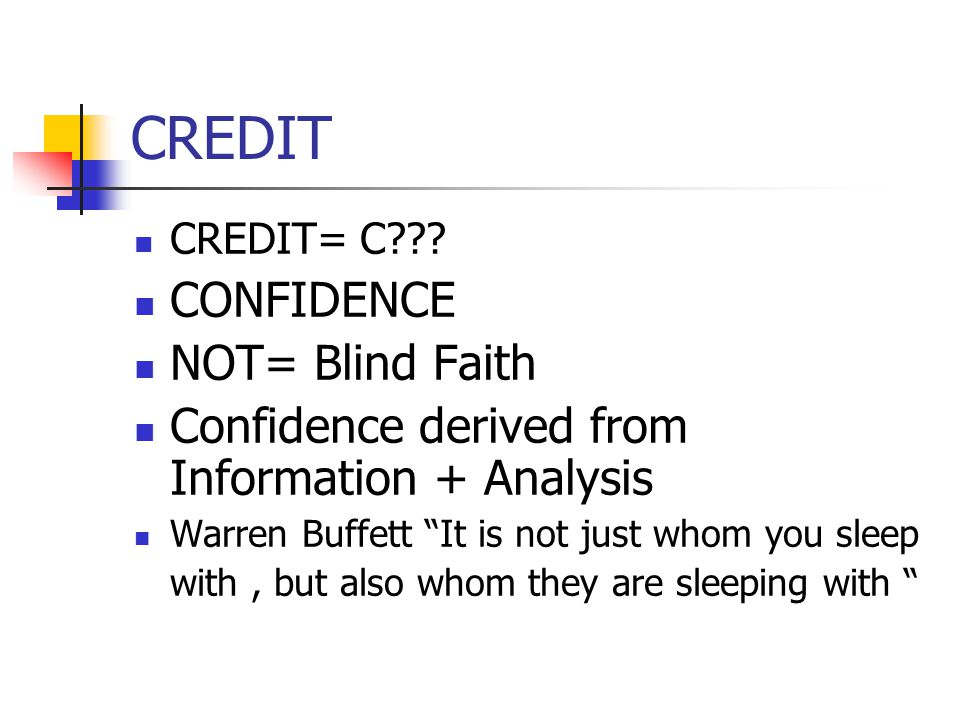 """CREDIT CREDIT= C??? CONFIDENCE NOT= Blind Faith Confidence derived from Information + Analysis Warren Buffett """"It is not just whom you sleep with, but"""
