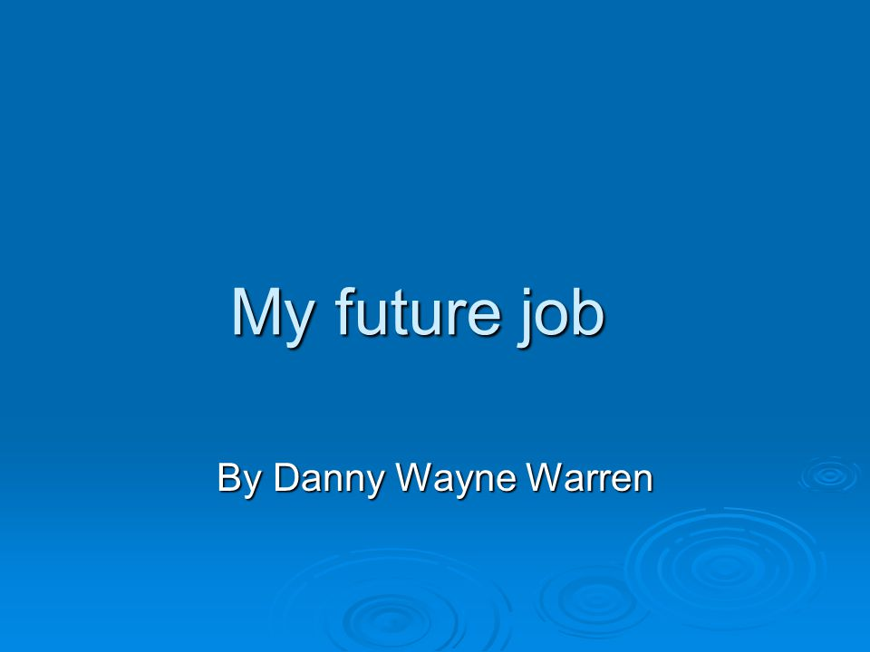 My future job By Danny Wayne Warren