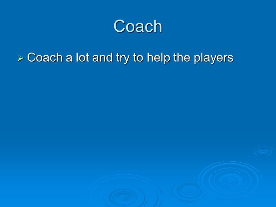 Coach  Coach a lot and try to help the players