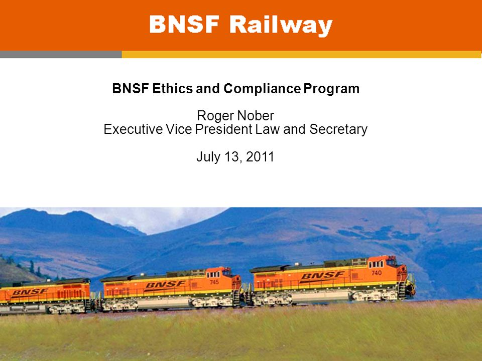 BNSF Ethics and Compliance Program Roger Nober Executive Vice President Law and Secretary July 13, 2011