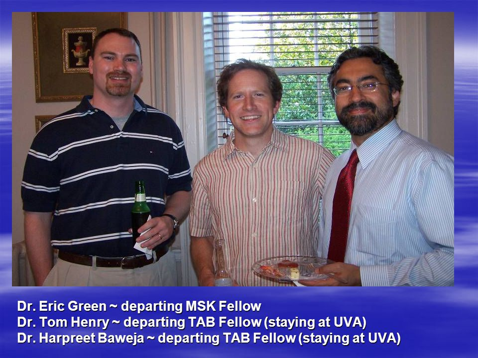 Dr. Eric Green ~ departing MSK Fellow Dr. Tom Henry ~ departing TAB Fellow (staying at UVA) Dr.