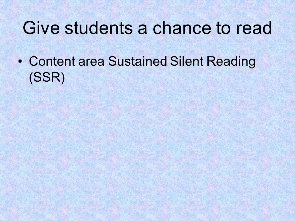SSR Guidelines 1.Make the purpose of SSR clear 2.Define acceptable materials 3.Encourage students to select materials in advance 4.Announce the time limit 5.Prohibit studying 6.Enforce silence 7.Participate in SSR your self 8.Avoid accountability 9.Link SSR to the Content Literacy Interest inventory