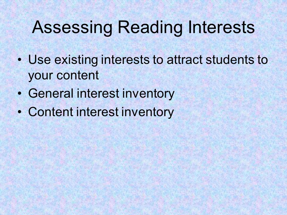 Assessing Reading Interests Use existing interests to attract students to your content General interest inventory Content interest inventory