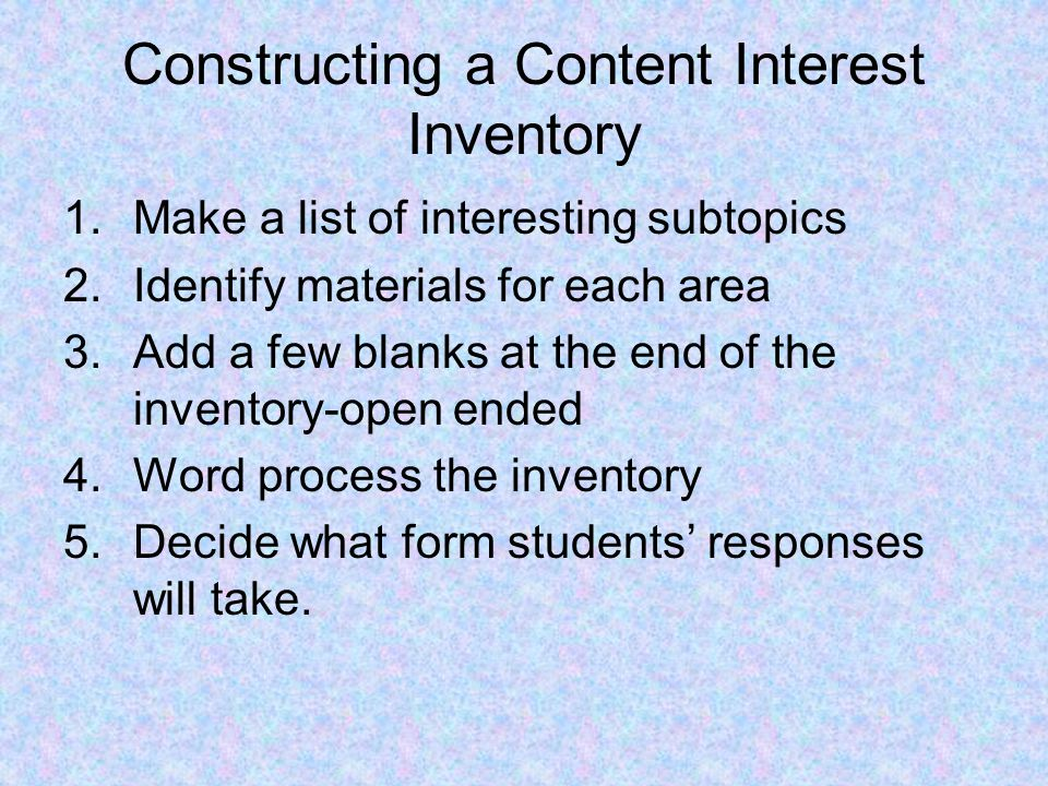 Constructing a Content Interest Inventory 1.Make a list of interesting subtopics 2.Identify materials for each area 3.Add a few blanks at the end of the inventory-open ended 4.Word process the inventory 5.Decide what form students' responses will take.
