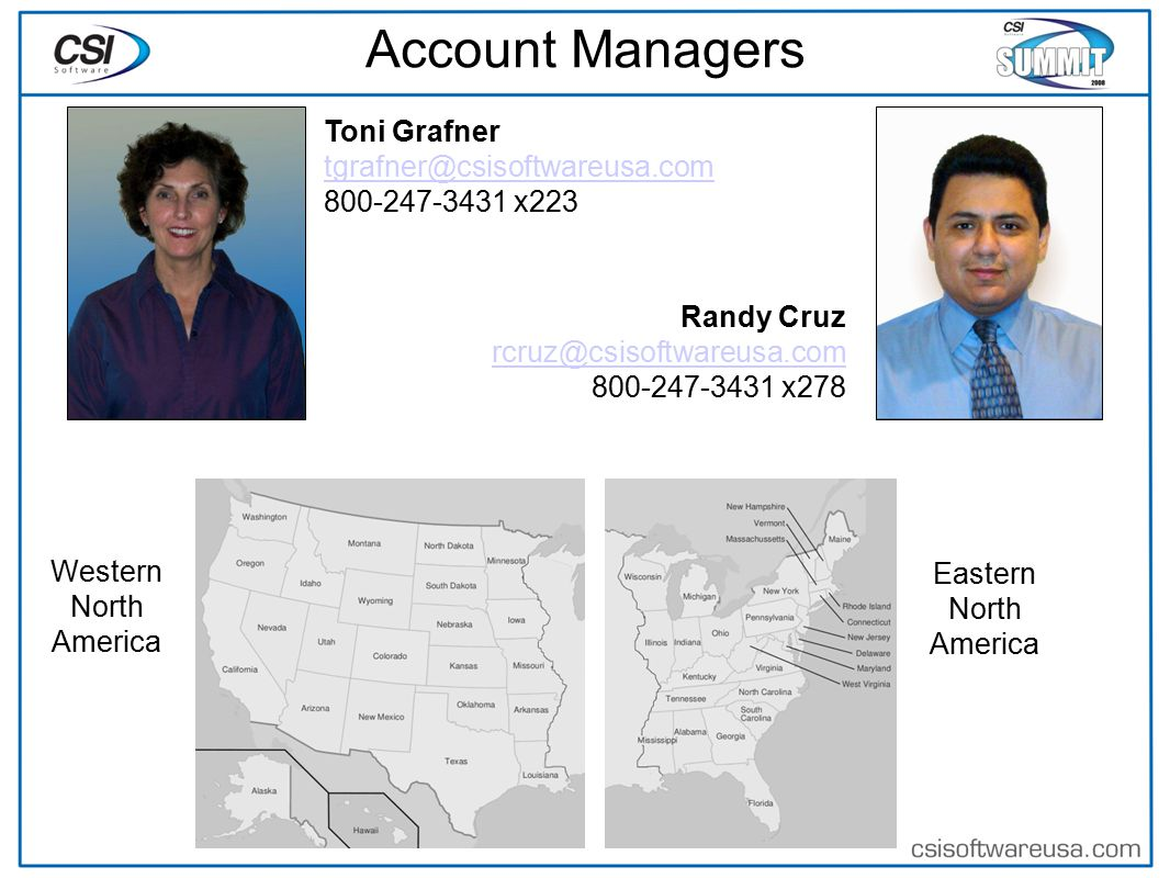 Account Managers Eastern North America Western North America Toni Grafner tgrafner@csisoftwareusa.com 800-247-3431 x223 Randy Cruz rcruz@csisoftwareusa.com 800-247-3431 x278