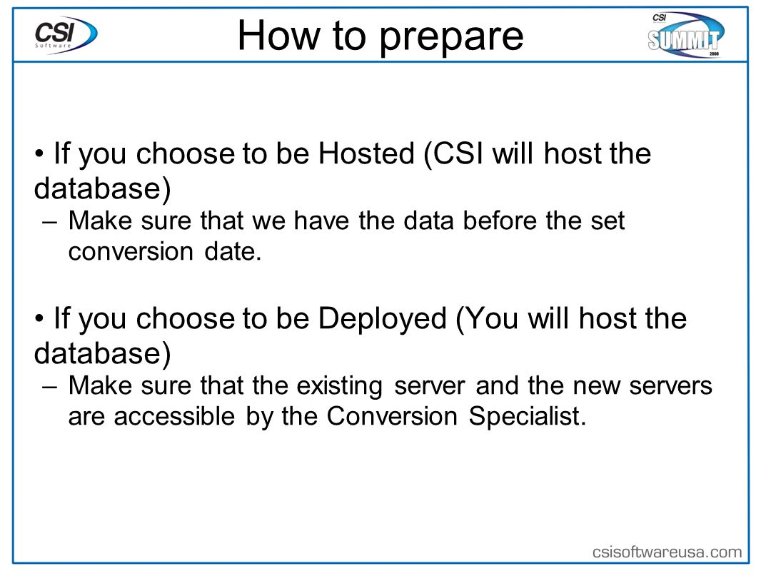 How to prepare If you choose to be Hosted (CSI will host the database) –Make sure that we have the data before the set conversion date.