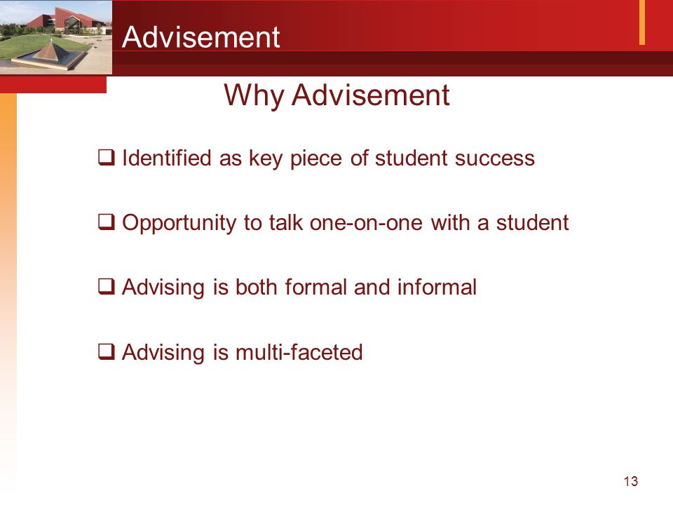 13 Advisement Why Advisement  Identified as key piece of student success  Opportunity to talk one-on-one with a student  Advising is both formal and informal  Advising is multi-faceted