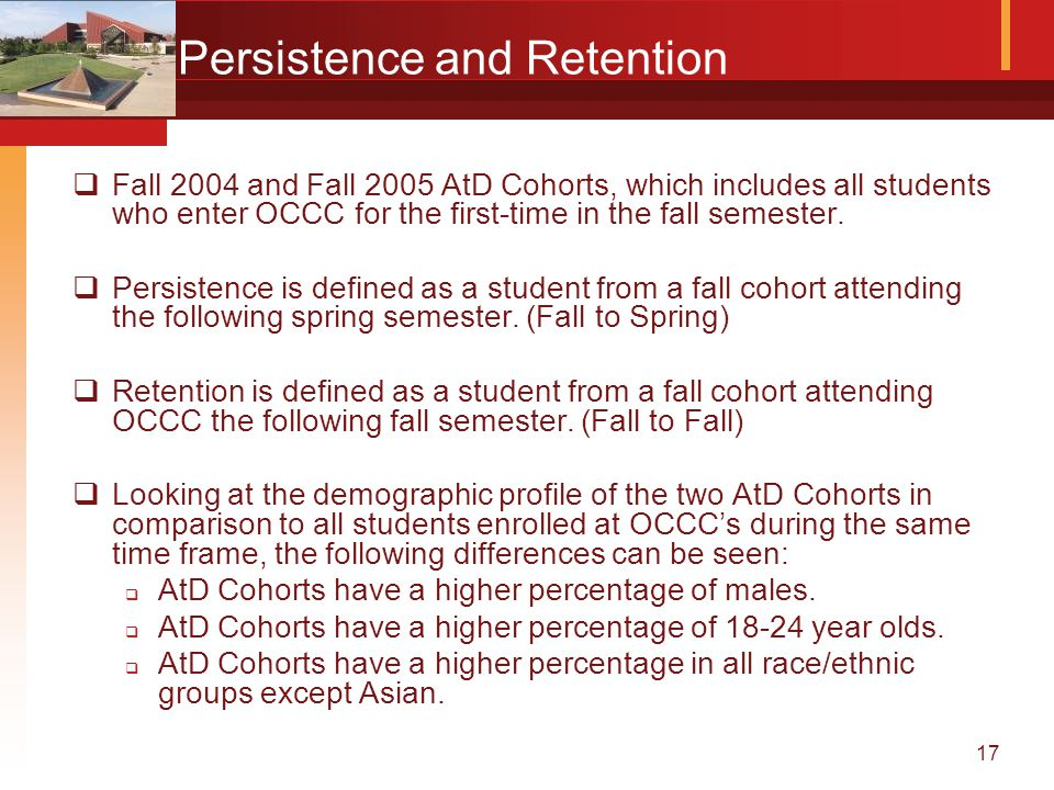 17 Persistence and Retention  Fall 2004 and Fall 2005 AtD Cohorts, which includes all students who enter OCCC for the first-time in the fall semester.
