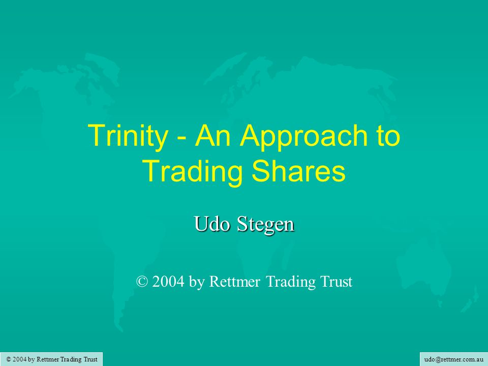 udo@rettmer.com.au © 2004 by Rettmer Trading Trust Trinity - An Approach to Trading Shares Udo Stegen © 2004 by Rettmer Trading Trust