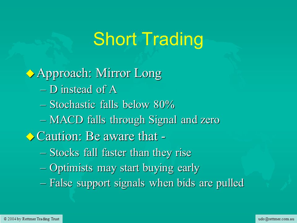 udo@rettmer.com.au © 2004 by Rettmer Trading Trust Short Trading u Approach: Mirror Long –D instead of A –Stochastic falls below 80% –MACD falls through Signal and zero u Caution: Be aware that - –Stocks fall faster than they rise –Optimists may start buying early –False support signals when bids are pulled