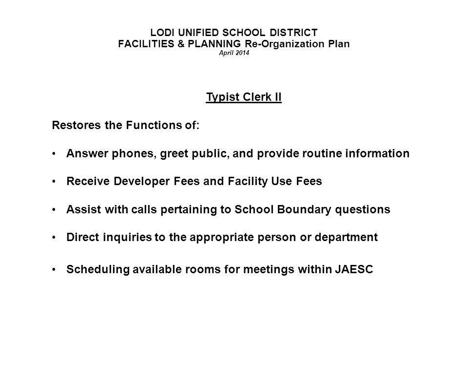LODI UNIFIED SCHOOL DISTRICT FACILITIES & PLANNING Re-Organization Plan April 2014 Typist Clerk II Restores the Functions of: Answer phones, greet public, and provide routine information Receive Developer Fees and Facility Use Fees Assist with calls pertaining to School Boundary questions Direct inquiries to the appropriate person or department Scheduling available rooms for meetings within JAESC