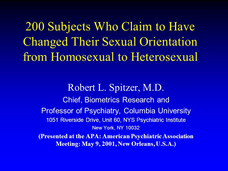 200 Subjects Who Claim to Have Changed Their Sexual Orientation from Homosexual to Heterosexual Robert L. Spitzer, M.D. Chief, Biometrics Research and