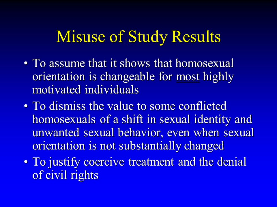 Misuse of Study Results To assume that it shows that homosexual orientation is changeable for most highly motivated individualsTo assume that it shows