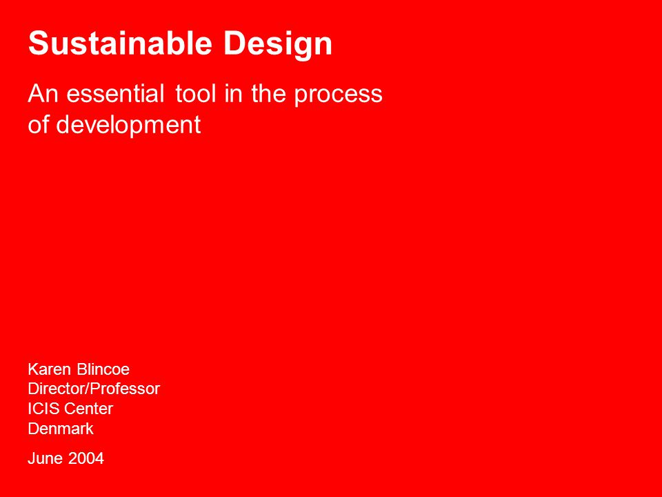 Sustainable Design An essential tool in the process of development Karen Blincoe Director/Professor ICIS Center Denmark June 2004