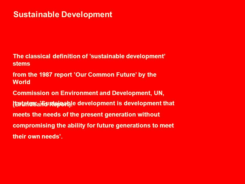 Sustainable Development The classical definition of 'sustainable development' stems from the 1987 report 'Our Common Future' by the World Commission on Environment and Development, UN, (Brundtland Report).