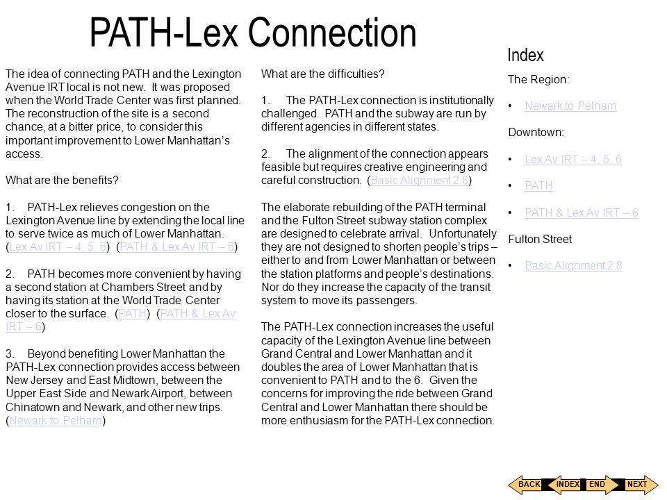 Index The Region: Newark to Pelham Downtown: Lex Av IRT – 4, 5, 6 PATH PATH & Lex Av IRT – 6 Fulton Street Basic Alignment 2.8 BACKNEXT INDEXEND PATH-Lex Connection The idea of connecting PATH and the Lexington Avenue IRT local is not new.